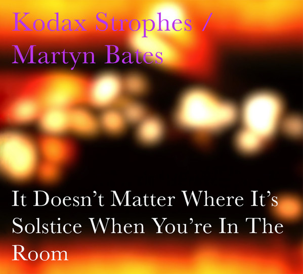 Kodak Strophes / Martyn Bates – It Doesn't Matter Where It's Solstice When You're In The Room